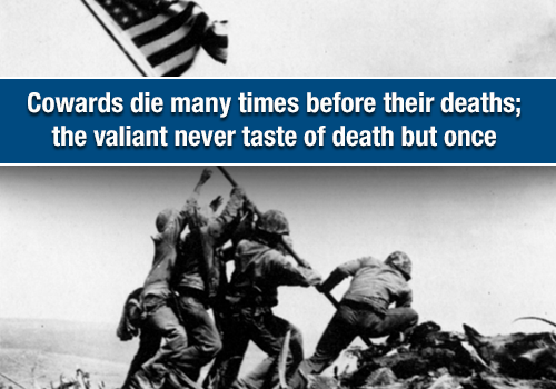 Cowards Die Many times before their deaths, the valiant never taste of death but once